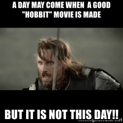 """But it is not this Day ARAGORN - a day may come when  a good """"Hobbit"""" movie is made But it is not this Day!!"""