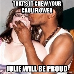 Scared White Girl - That's it chew your cauliflower Julie will be proud