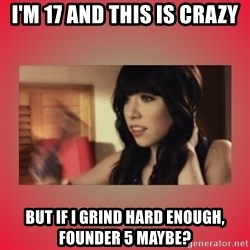 Call Me Maybe Girl - I'm 17 and this is crazy But if I Grind hard enough, Founder 5 maybe?