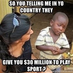 skeptical black kid - so you telling me in yo country they  give you $30 million to play sport ?