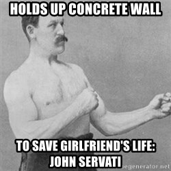 overly manly man - holds up concrete wall to save girlfriend's life: John servati