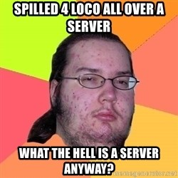 Butthurt Dweller - spilled 4 loco all over a server what the hell is a server anyway?