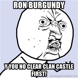 Why you no plan ahead? - RON BURGUNDY Y You No Clear Clan Castle First!
