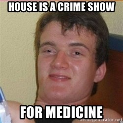 High 10 guy - house is a crime show for medicine