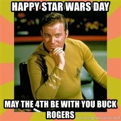 Captain Kirk - Happy Star wars day May the 4th be with you Buck Rogers