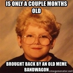 60 year old - Is only a couple months old Brought back by an old meme bandwagon