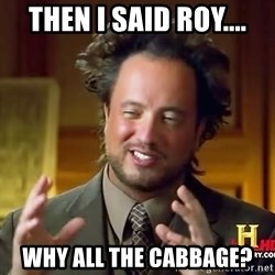 Ancient Aliens - Then i said Roy.... Why all the cabbage?