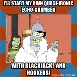 Blackjack and hookers bender - i'll start my own quasi-ironic echo-chamber with blackjack!  And hookers!