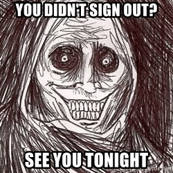 Boogeyman - you didn't sign out? see you tonight