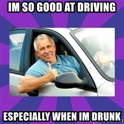 Perfect Driver - im so good at driving ESPECIALLY when im drunk