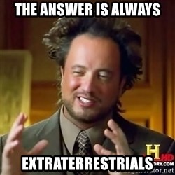 ancient alien guy - The Answer is always extraterrestrials