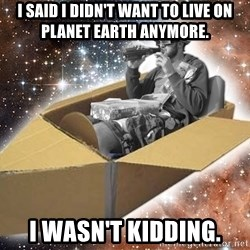 Space Time Jon - i said i didn't want to live on planet earth anymore. i wasn't kidding.