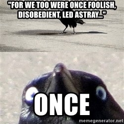 """split insanity crow - """"For we too were once foolish, disobedient, led astray..."""" Once"""