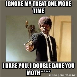 doble dare you  - Ignore my treat one more time I dare you, i double dare you moth******