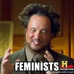 ancient alien guy -  feminists