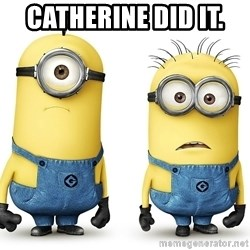 Innocent Minions - Catherine did it.