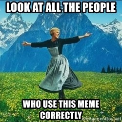 Look at all the things - Look at all the people  Who use this meme correctly