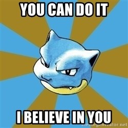 Blastoise - You can do it I believe in you