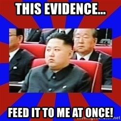 kim jong un - This evidence... feed it to me at once!
