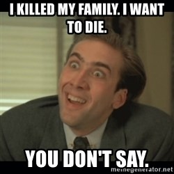 Nick Cage - I killed my family. i want to die. you don't say.