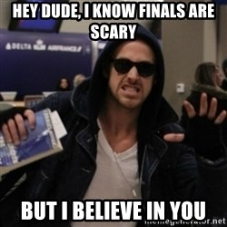 Manarchist Ryan Gosling - Hey dude, i know finals are scary but i believe in you