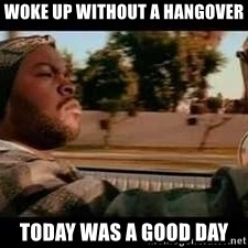 It was a good day - Woke up without a hangover Today was a good day