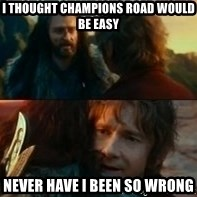 Never Have I Been So Wrong - I thought champions road would be easy never have I been so wrong