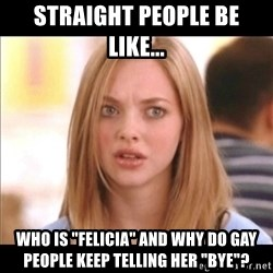 "Karen from Mean Girls - Straight people be like... Who is ""felicia"" and why do gay people keep telling her ""Bye""?"