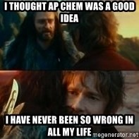 Never Have I Been So Wrong - I thought AP Chem was a good idea I have never been so wrong in all my life