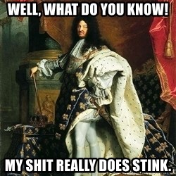 Louis XIV - Well, what do you know! My shit really does stink.