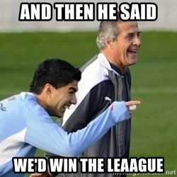 Luis Suarez - And then he said  We'd win the leaague