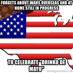 """Scumbag America - Forgets about wars overseas and at home still in progress to celebrate """"Drinko De Mayo"""""""