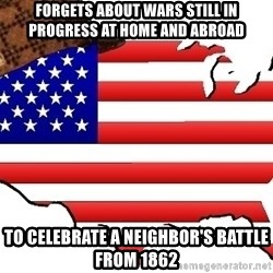 Scumbag America - Forgets about wars still in progress at home and abroad to celebrate a neighbor's battle from 1862