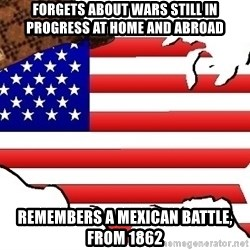 Scumbag America - Forgets about wars still in progress at home and abroad remembers a mexican battle, from 1862