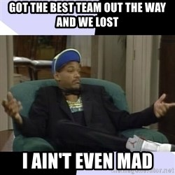 I Aint Even Mad Will - Got the best team out the way and we lost i ain't even mad