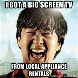 Mr.Chow - I got a big screen tv from Local appliance rentals