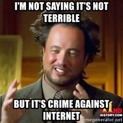 ancient alien guy - I'm not saying it's not terrible but it's crime against internet