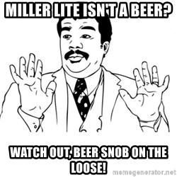 neil degrasse tyson reaction - Miller Lite isn't a beer? Watch out, beer snob on the loose!