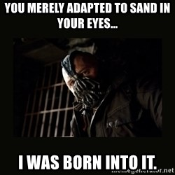 Bane Dark Knight - You merely adapted to sand in your eyes... I was born into it.