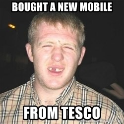 chav - bought a new mobile from tesco