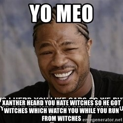 Yo Dawg heard you like - yo meo Xanther heard you hate witches so he got witches which watch you while you run from witches