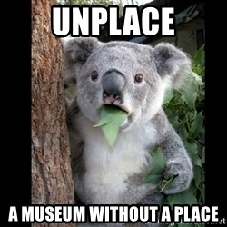 Koala can't believe it - UNPLACE A MUSEUM WIThOUT A PLACE