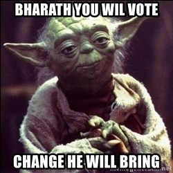 Advice Yoda - bharath you wil vote change he will bring