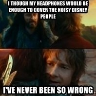 Never Have I Been So Wrong - i though my headphones would be enough to cover the noisy disney people i've never been so wrong