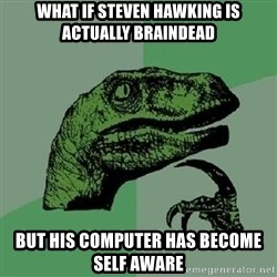 Philosoraptor - What if Steven hawking is actually braindead but his computer has become self aware