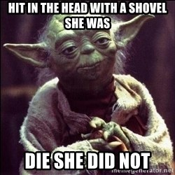 Advice Yoda - Hit in the head with a shovel she was Die she did not