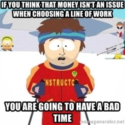 You're gonna have a bad time - If you think that money isn't an issue when choosing a line of work You are going to have a bad time