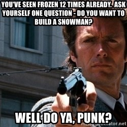 Dirty Harry - You've seen Frozen 12 times already.  Ask yourself one question - Do you want to build a snowman? Well do ya, punk?