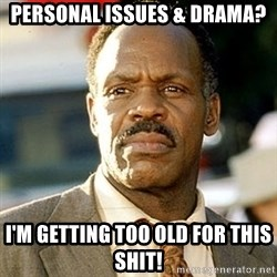 I'm Getting Too Old For This Shit - personal issues & drama? I'm getting too old for this shit!