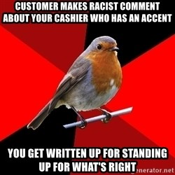 Retail Bird - Customer makes racist comment about your cashier who has an accent You get written up for standing up for what's right
